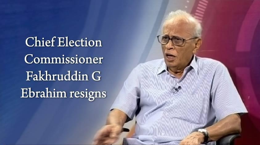 Chief Election Commissioner Fakhruddin G Ebrahim resigns